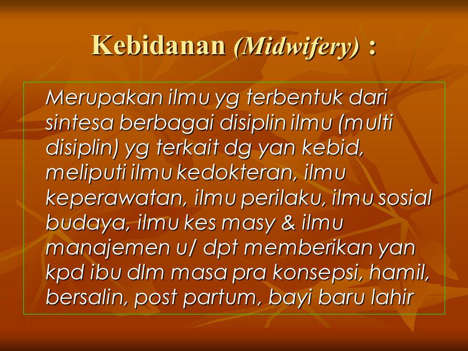 Kebidanan (Midwifery) : Merupakan ilmu yg terbentuk dari sintesa berbagai disiplin ilmu (multi disiplin) yg terkait dg yan kebid, meliputi ilmu kedokt