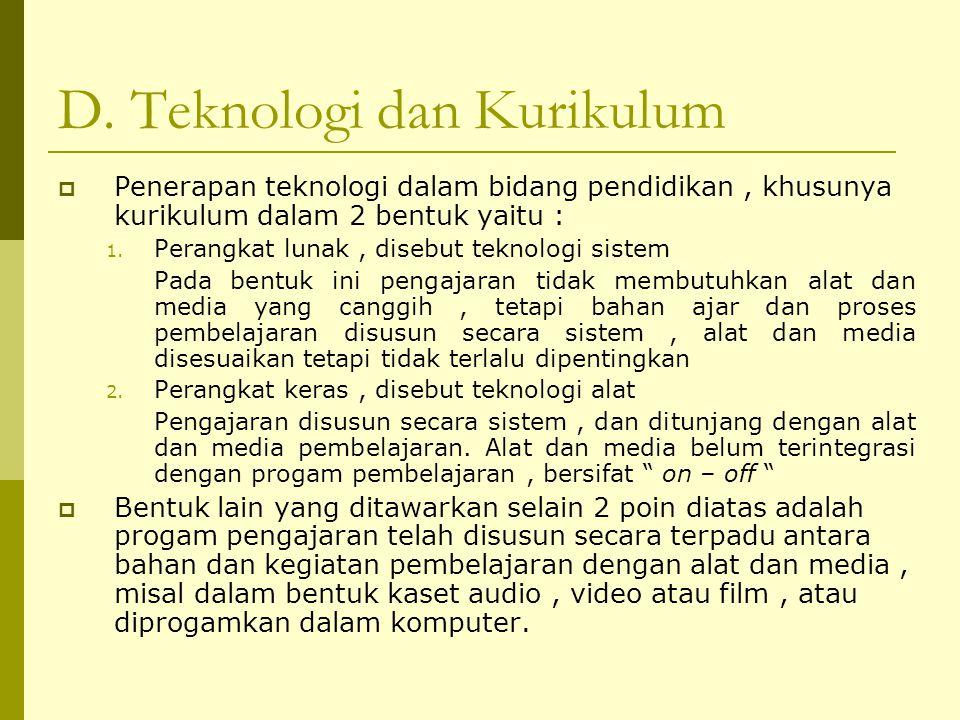 D. Teknologi dan Kurikulum  Penerapan teknologi dalam bidang pendidikan, khusunya kurikulum dalam 2 bentuk yaitu : 1. Perangkat lunak, disebut teknol