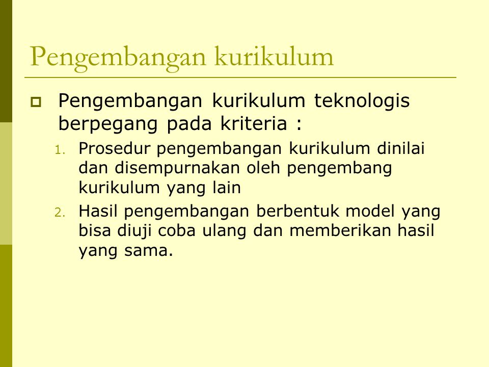 Pengembangan kurikulum  Pengembangan kurikulum teknologis berpegang pada kriteria : 1.