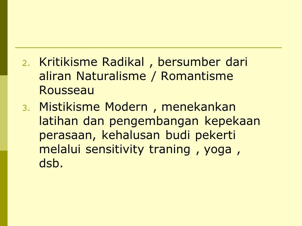 2. Kritikisme Radikal, bersumber dari aliran Naturalisme / Romantisme Rousseau 3. Mistikisme Modern, menekankan latihan dan pengembangan kepekaan pera