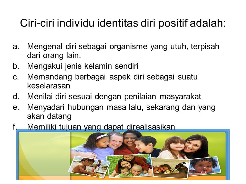 Ciri-ciri individu identitas diri positif adalah: a.Mengenal diri sebagai organisme yang utuh, terpisah dari orang lain. b.Mengakui jenis kelamin send