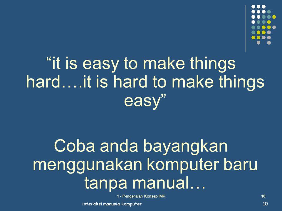 """1 - Pengenalan Konsep IMK10 """"it is easy to make things hard….it is hard to make things easy"""" Coba anda bayangkan menggunakan komputer baru tanpa manua"""