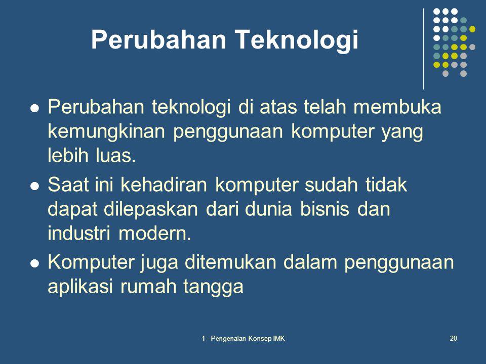 1 - Pengenalan Konsep IMK20 Perubahan Teknologi Perubahan teknologi di atas telah membuka kemungkinan penggunaan komputer yang lebih luas. Saat ini ke