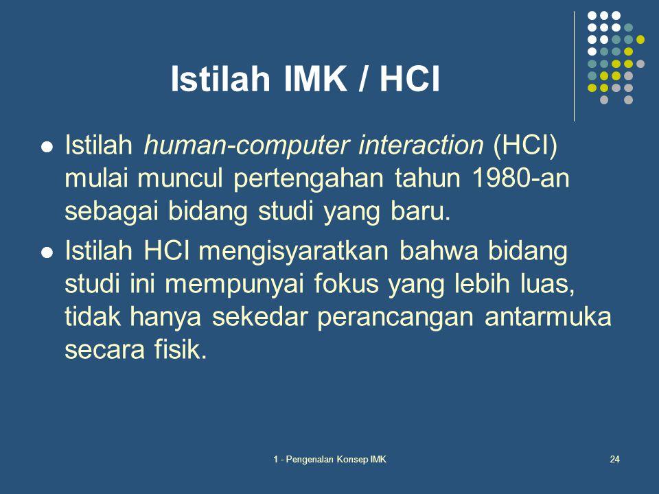 1 - Pengenalan Konsep IMK24 Istilah IMK / HCI Istilah human-computer interaction (HCI) mulai muncul pertengahan tahun 1980-an sebagai bidang studi yan