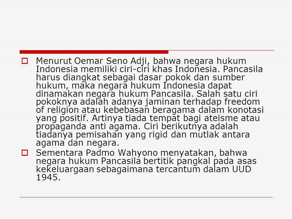  Menurut Oemar Seno Adji, bahwa negara hukum Indonesia memiliki ciri-ciri khas Indonesia. Pancasila harus diangkat sebagai dasar pokok dan sumber huk