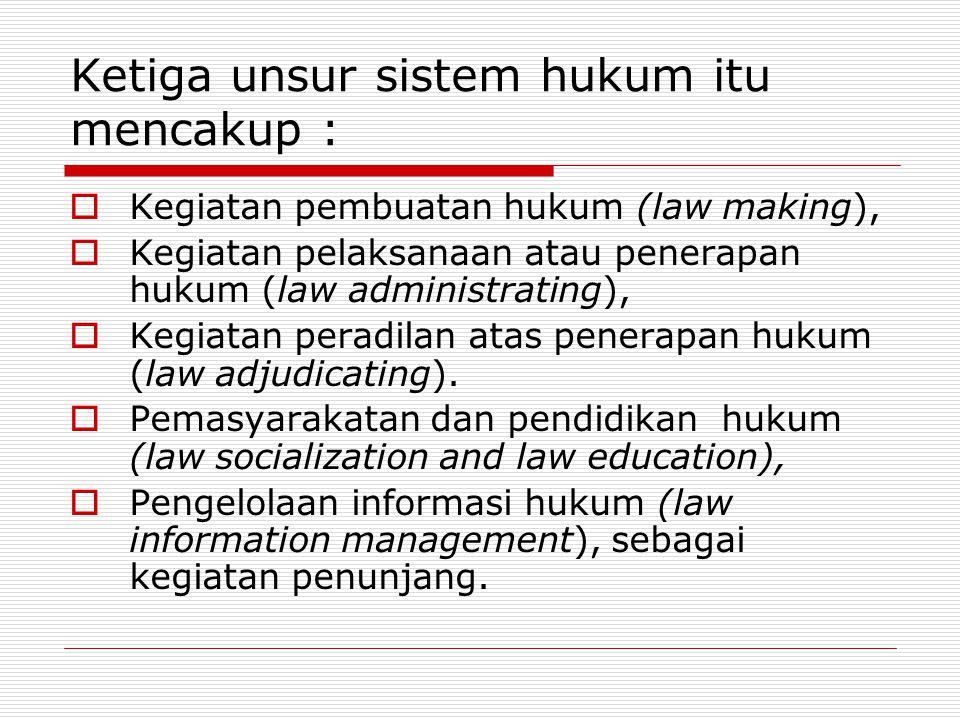 Ketiga unsur sistem hukum itu mencakup :  Kegiatan pembuatan hukum (law making),  Kegiatan pelaksanaan atau penerapan hukum (law administrating), 