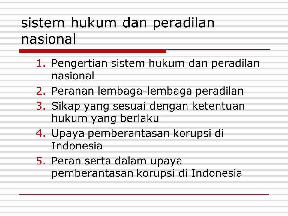 sistem hukum dan peradilan nasional 1.Pengertian sistem hukum dan peradilan nasional 2.Peranan lembaga-lembaga peradilan 3.Sikap yang sesuai dengan ketentuan hukum yang berlaku 4.Upaya pemberantasan korupsi di Indonesia 5.Peran serta dalam upaya pemberantasan korupsi di Indonesia