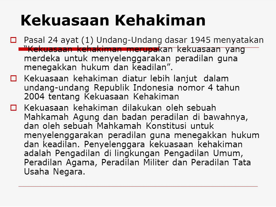 Kekuasaan Kehakiman  Pasal 24 ayat (1) Undang-Undang dasar 1945 menyatakan Kekuasaan kehakiman merupakan kekuasaan yang merdeka untuk menyelenggarakan peradilan guna menegakkan hukum dan keadilan .