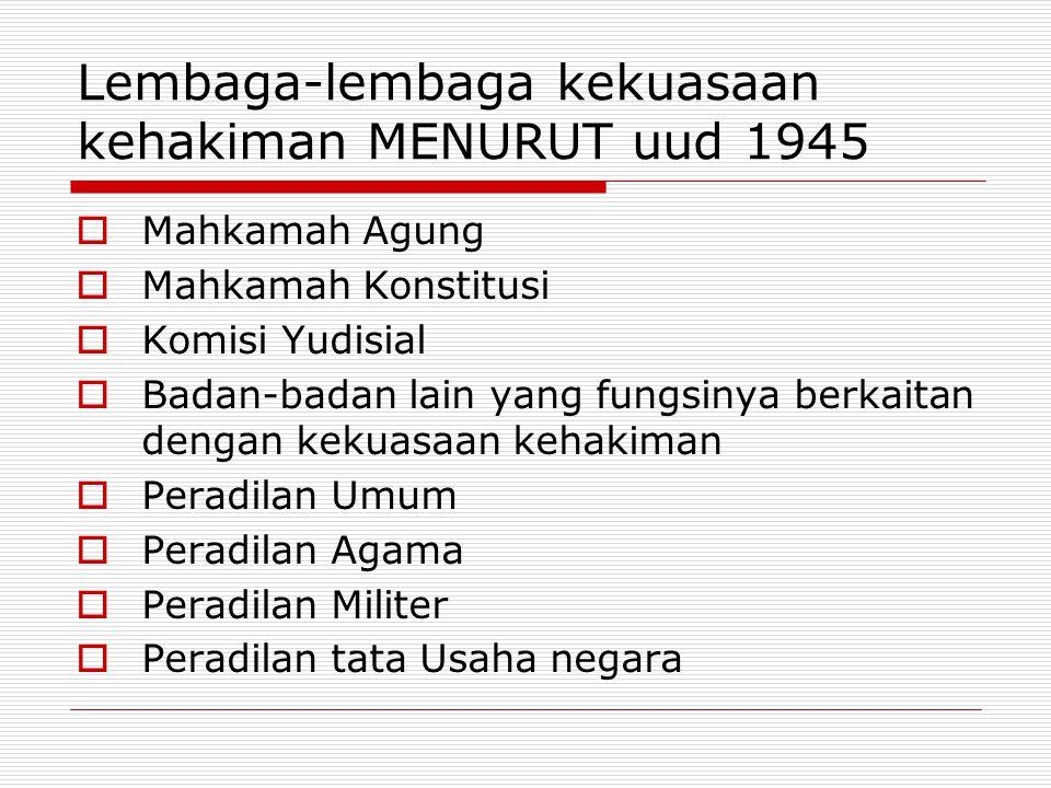 Lembaga-lembaga kekuasaan kehakiman MENURUT uud 1945  Mahkamah Agung  Mahkamah Konstitusi  Komisi Yudisial  Badan-badan lain yang fungsinya berkaitan dengan kekuasaan kehakiman  Peradilan Umum  Peradilan Agama  Peradilan Militer  Peradilan tata Usaha negara