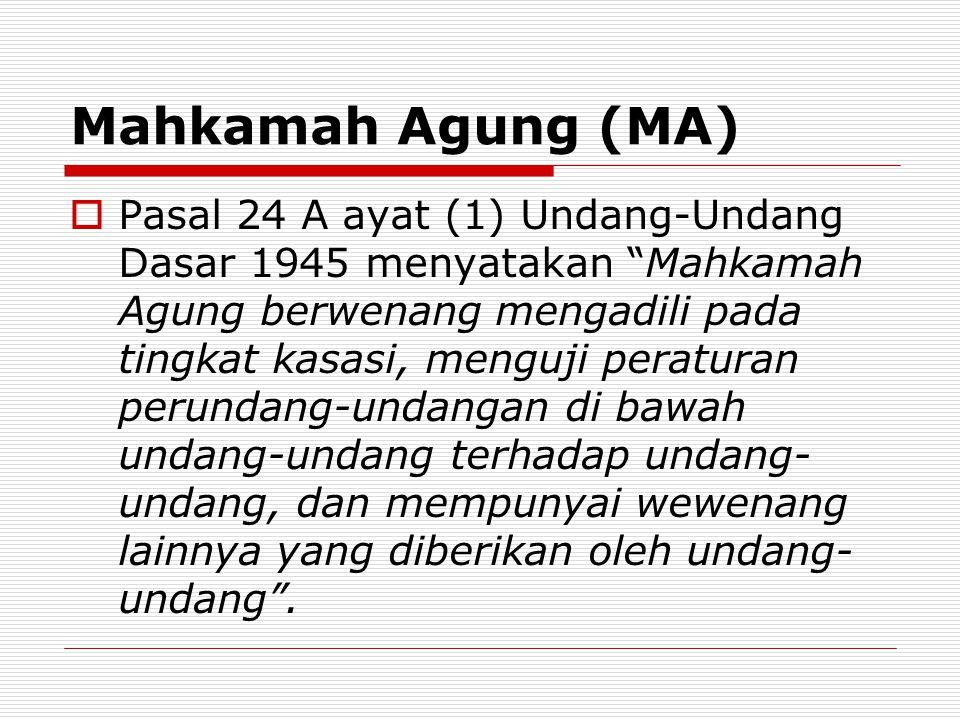 Mahkamah Agung (MA)  Pasal 24 A ayat (1) Undang-Undang Dasar 1945 menyatakan Mahkamah Agung berwenang mengadili pada tingkat kasasi, menguji peraturan perundang-undangan di bawah undang-undang terhadap undang- undang, dan mempunyai wewenang lainnya yang diberikan oleh undang- undang .