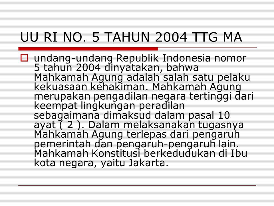 UU RI NO. 5 TAHUN 2004 TTG MA  undang-undang Republik Indonesia nomor 5 tahun 2004 dinyatakan, bahwa Mahkamah Agung adalah salah satu pelaku kekuasaa