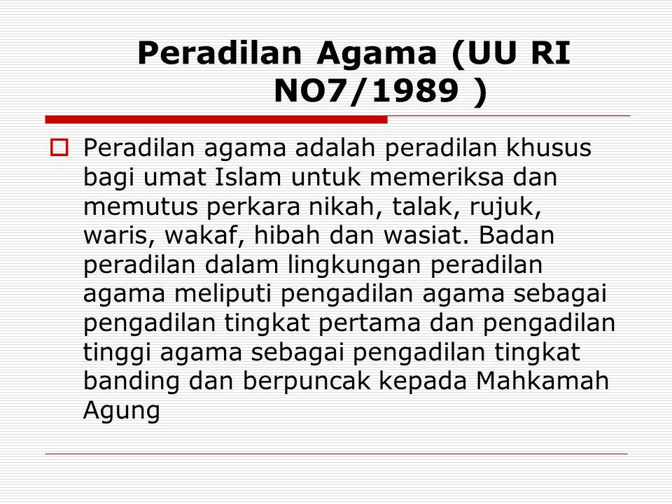 Peradilan Agama (UU RI NO7/1989 )  Peradilan agama adalah peradilan khusus bagi umat Islam untuk memeriksa dan memutus perkara nikah, talak, rujuk, waris, wakaf, hibah dan wasiat.