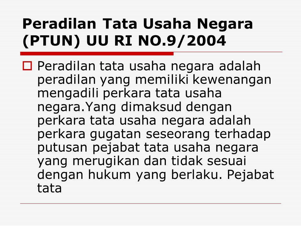 Peradilan Tata Usaha Negara (PTUN) UU RI NO.9/2004  Peradilan tata usaha negara adalah peradilan yang memiliki kewenangan mengadili perkara tata usah