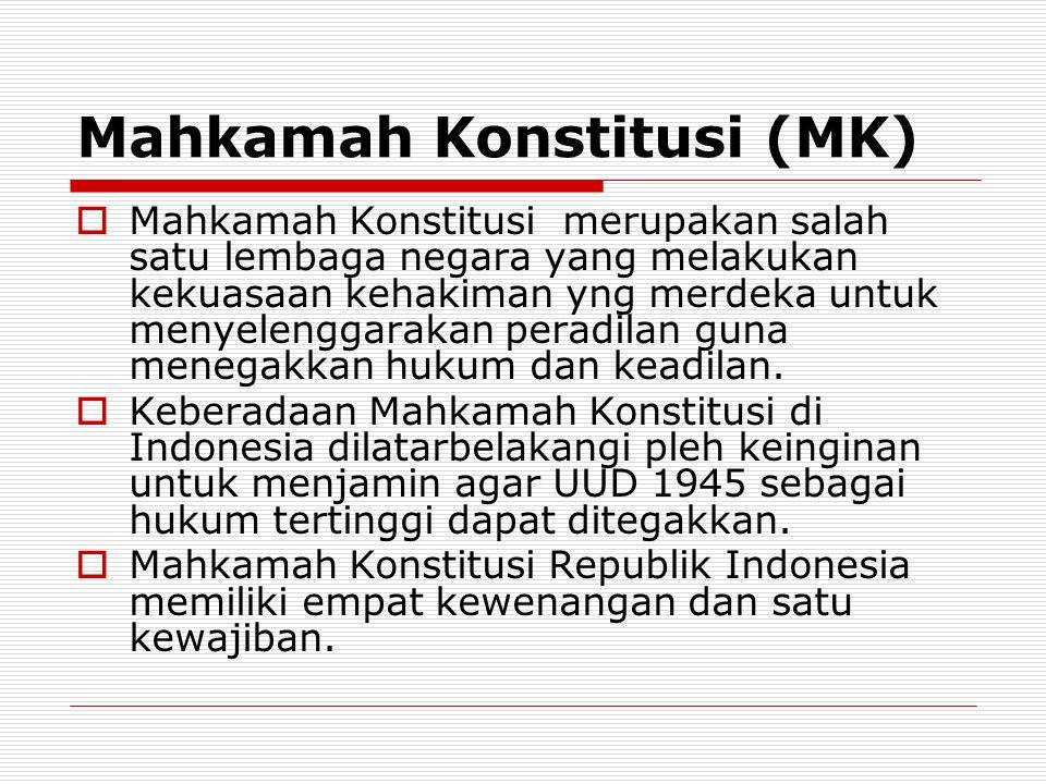 Mahkamah Konstitusi (MK)  Mahkamah Konstitusi merupakan salah satu lembaga negara yang melakukan kekuasaan kehakiman yng merdeka untuk menyelenggarakan peradilan guna menegakkan hukum dan keadilan.