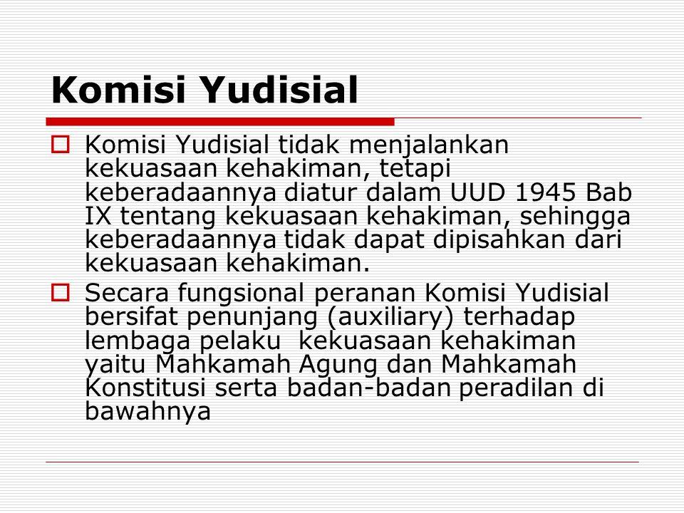 Komisi Yudisial  Komisi Yudisial tidak menjalankan kekuasaan kehakiman, tetapi keberadaannya diatur dalam UUD 1945 Bab IX tentang kekuasaan kehakiman, sehingga keberadaannya tidak dapat dipisahkan dari kekuasaan kehakiman.