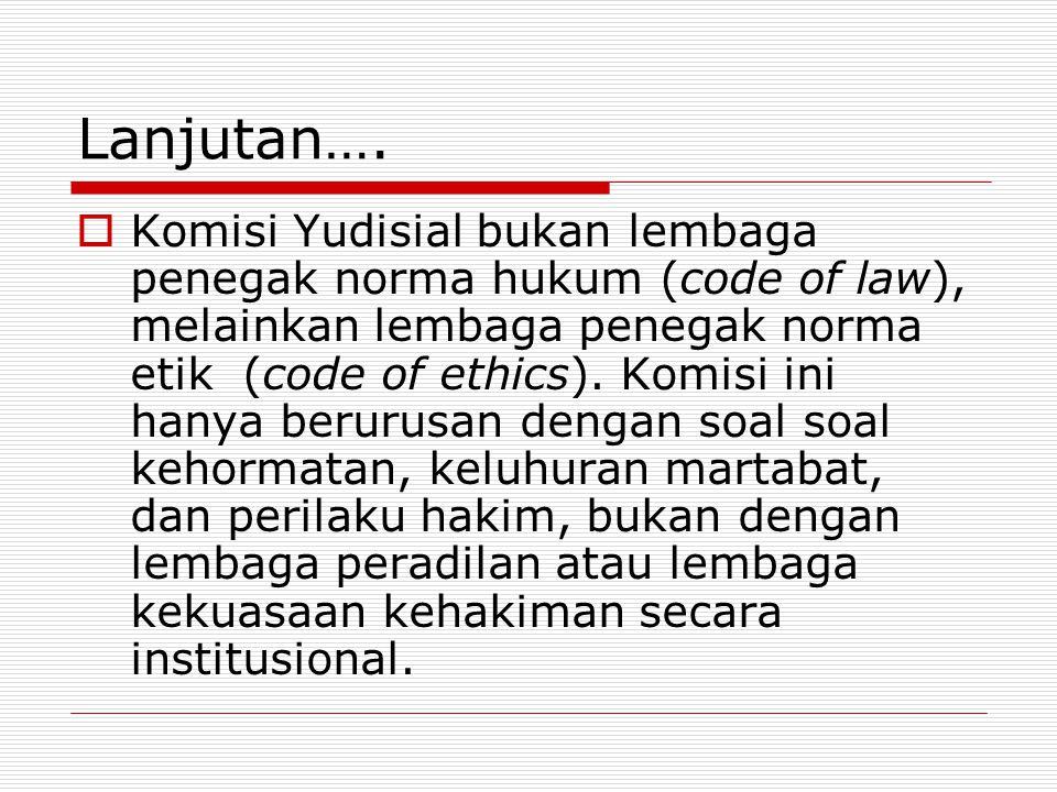 Lanjutan….  Komisi Yudisial bukan lembaga penegak norma hukum (code of law), melainkan lembaga penegak norma etik (code of ethics). Komisi ini hanya