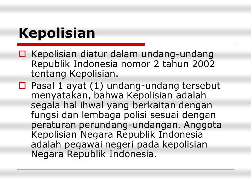Kepolisian  Kepolisian diatur dalam undang-undang Republik Indonesia nomor 2 tahun 2002 tentang Kepolisian.  Pasal 1 ayat (1) undang-undang tersebut
