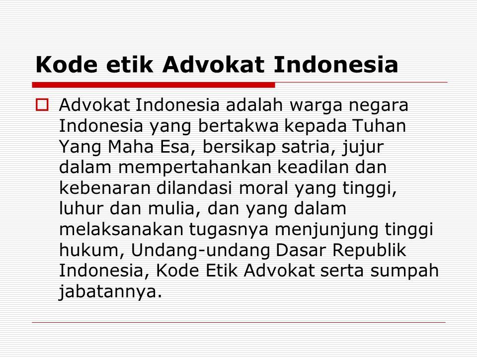 Kode etik Advokat Indonesia  Advokat Indonesia adalah warga negara Indonesia yang bertakwa kepada Tuhan Yang Maha Esa, bersikap satria, jujur dalam m