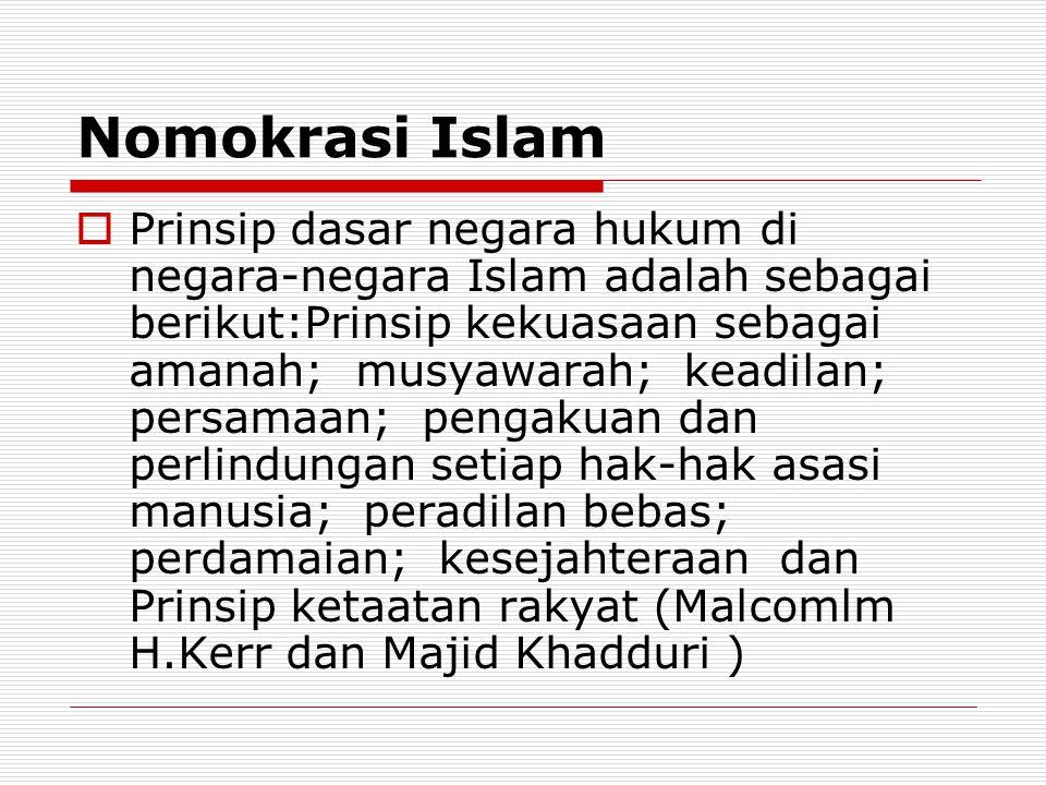 Nomokrasi Islam  Prinsip dasar negara hukum di negara-negara Islam adalah sebagai berikut:Prinsip kekuasaan sebagai amanah; musyawarah; keadilan; persamaan; pengakuan dan perlindungan setiap hak-hak asasi manusia; peradilan bebas; perdamaian; kesejahteraan dan Prinsip ketaatan rakyat (Malcomlm H.Kerr dan Majid Khadduri )