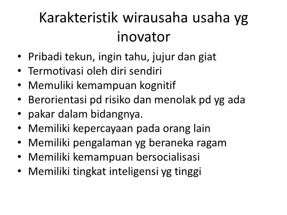 Karakteristik wirausaha usaha yg inovator Pribadi tekun, ingin tahu, jujur dan giat Termotivasi oleh diri sendiri Memuliki kemampuan kognitif Berorien
