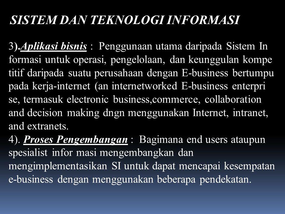 SISTEM DAN TEKNOLOGI INFORMASI Daliyo 3).Aplikasi bisnis : Penggunaan utama daripada Sistem In formasi untuk operasi, pengelolaan, dan keunggulan kompe titif daripada suatu perusahaan dengan E-business bertumpu pada kerja-internet (an internetworked E-business enterpri se, termasuk electronic business,commerce, collaboration and decision making dngn menggunakan Internet, intranet, and extranets.