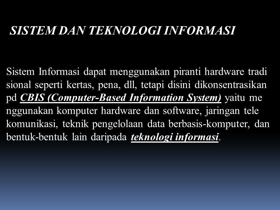 Sistem Informasi dapat menggunakan piranti hardware tradi sional seperti kertas, pena, dll, tetapi disini dikonsentrasikan pd CBIS (Computer-Based Information System) yaitu me nggunakan komputer hardware dan software, jaringan tele komunikasi, teknik pengelolaan data berbasis-komputer, dan bentuk-bentuk lain daripada teknologi informasi.