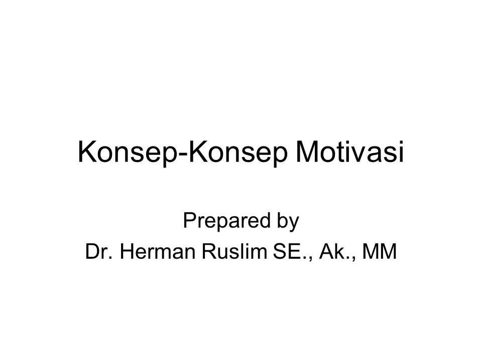 Konsep-Konsep Motivasi Prepared by Dr. Herman Ruslim SE., Ak., MM