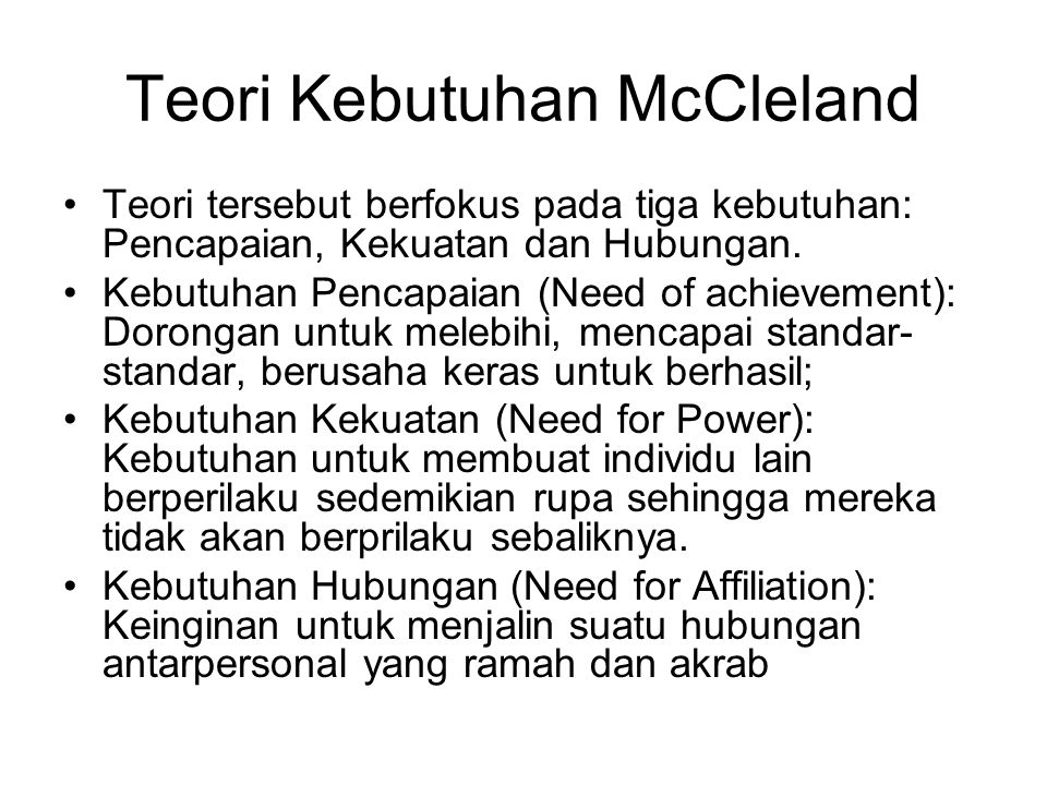 Teori Kebutuhan McCleland Teori tersebut berfokus pada tiga kebutuhan: Pencapaian, Kekuatan dan Hubungan. Kebutuhan Pencapaian (Need of achievement):