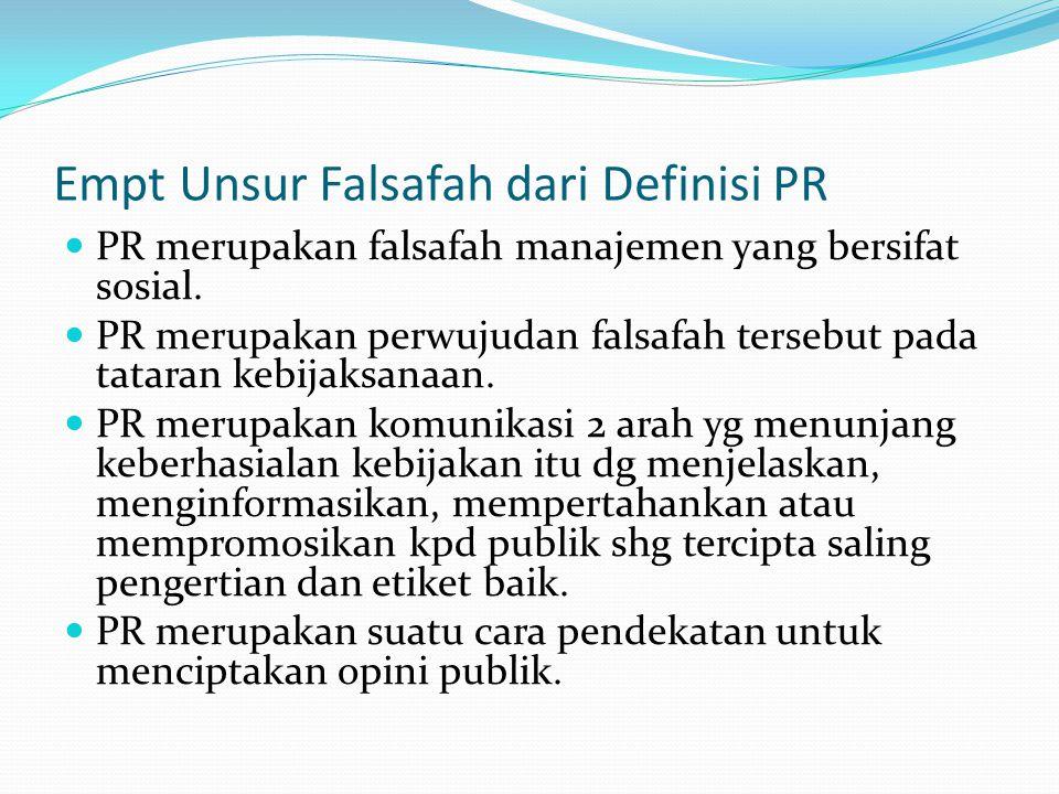 Empt Unsur Falsafah dari Definisi PR PR merupakan falsafah manajemen yang bersifat sosial. PR merupakan perwujudan falsafah tersebut pada tataran kebi