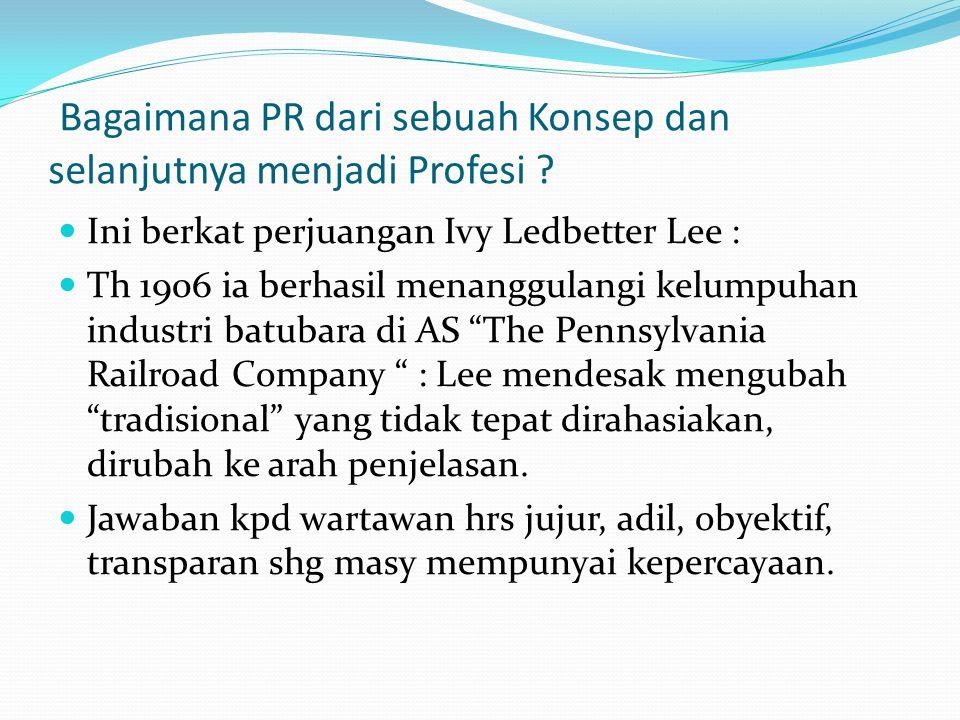 Bagaimana PR dari sebuah Konsep dan selanjutnya menjadi Profesi ? Ini berkat perjuangan Ivy Ledbetter Lee : Th 1906 ia berhasil menanggulangi kelumpuh