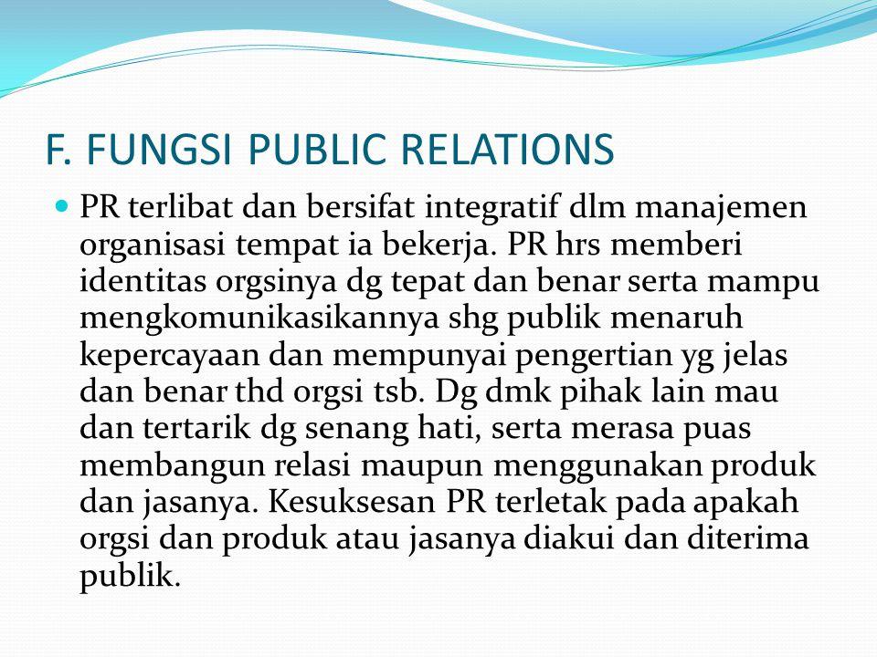 F. FUNGSI PUBLIC RELATIONS PR terlibat dan bersifat integratif dlm manajemen organisasi tempat ia bekerja. PR hrs memberi identitas orgsinya dg tepat