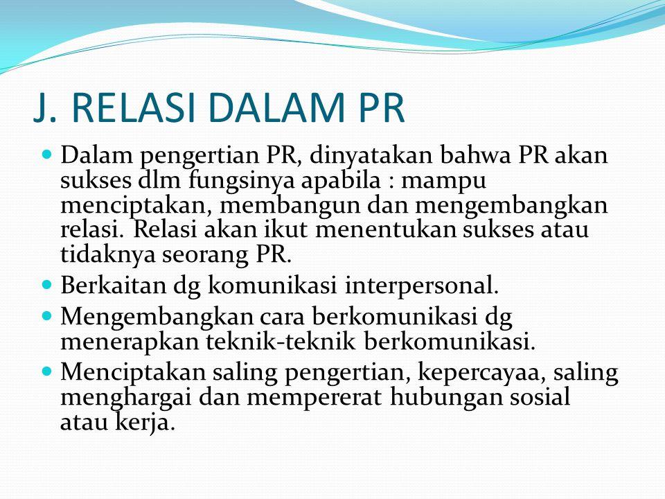 J. RELASI DALAM PR Dalam pengertian PR, dinyatakan bahwa PR akan sukses dlm fungsinya apabila : mampu menciptakan, membangun dan mengembangkan relasi.