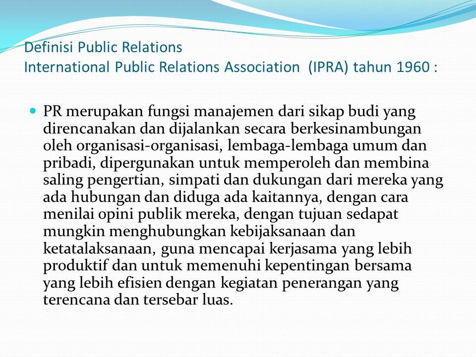 Definisi Public Relations International Public Relations Association (IPRA) tahun 1960 : PR merupakan fungsi manajemen dari sikap budi yang direncanak