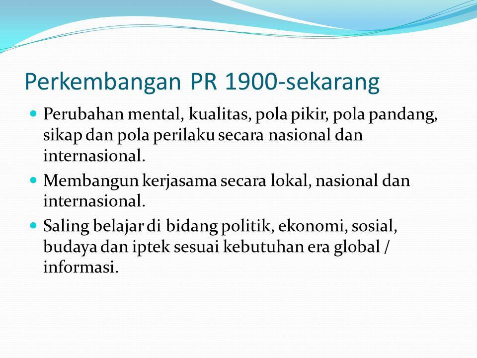 Perkembangan PR 1900-sekarang Perubahan mental, kualitas, pola pikir, pola pandang, sikap dan pola perilaku secara nasional dan internasional. Membang