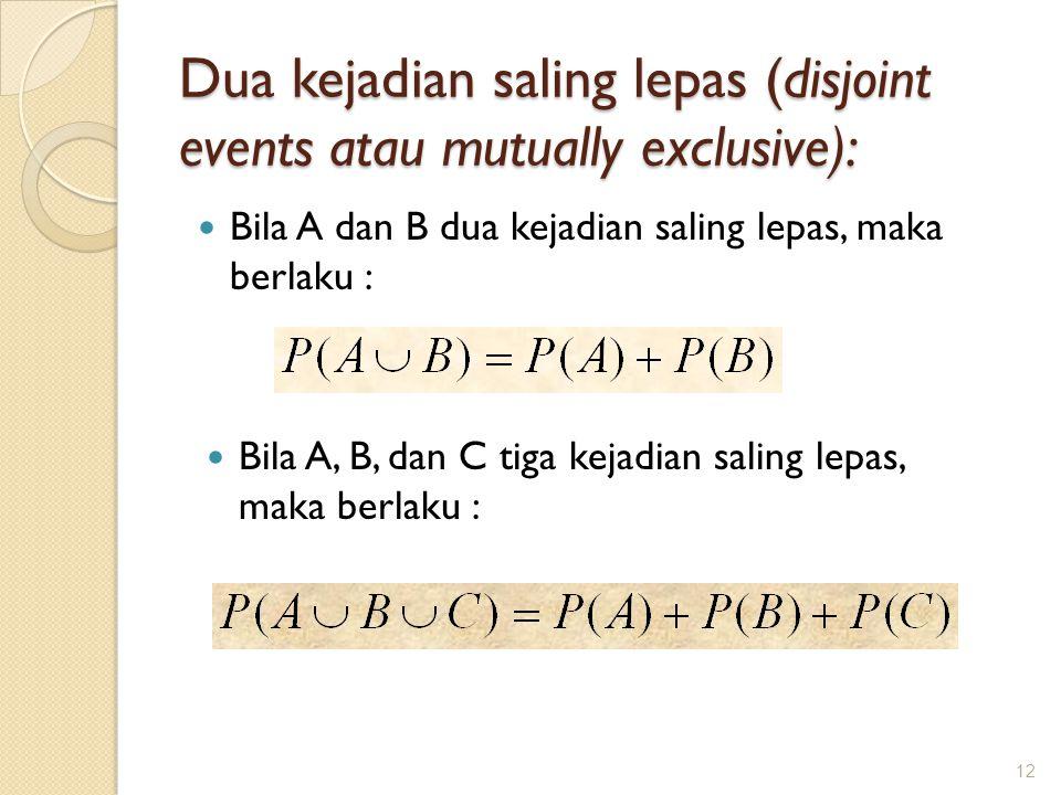 Dua kejadian saling lepas (disjoint events atau mutually exclusive): Bila A dan B dua kejadian saling lepas, maka berlaku : 12 Bila A, B, dan C tiga k