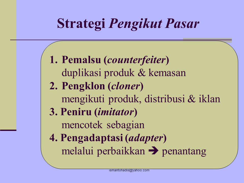 ismantohadis@yahoo.com Strategi Penantang Pasar 1.Menyerang pemimpin pasar resiko tinggi  imbalan tinggi (pemimpin palsu) 2. Menyerang persh. seukura