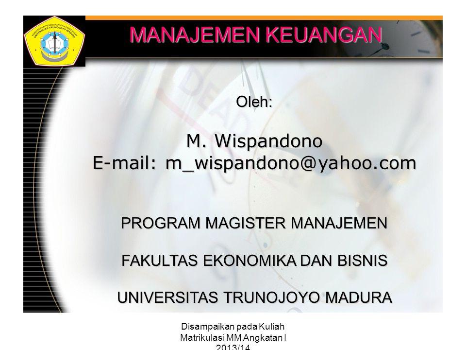 Disampaikan pada Kuliah Matrikulasi MM Angkatan I 2013/14 MANAJEMEN KEUANGAN Oleh: M. Wispandono E-mail: m_wispandono@yahoo.com PROGRAM MAGISTER MANAJ
