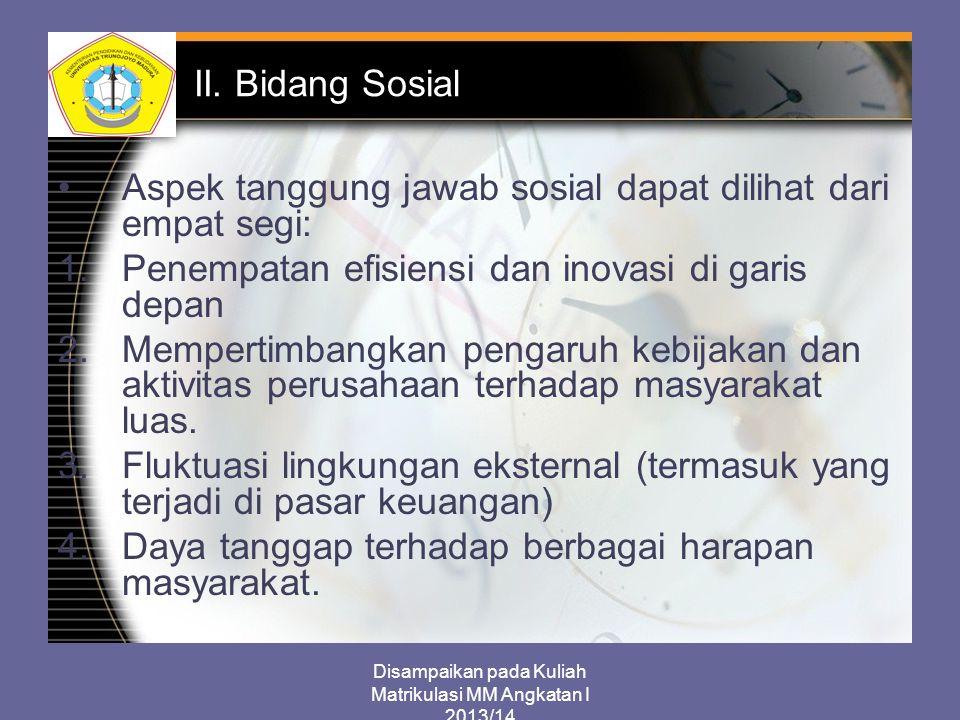 Disampaikan pada Kuliah Matrikulasi MM Angkatan I 2013/14 II. Bidang Sosial Aspek tanggung jawab sosial dapat dilihat dari empat segi: 1.Penempatan ef
