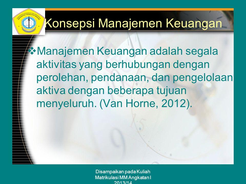 Disampaikan pada Kuliah Matrikulasi MM Angkatan I 2013/14 Konsepsi Manajemen Keuangan  Manajemen Keuangan adalah segala aktivitas yang berhubungan de