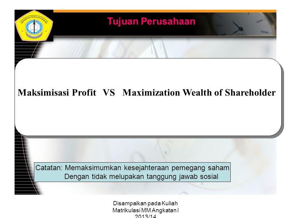Disampaikan pada Kuliah Matrikulasi MM Angkatan I 2013/14 Tujuan Perusahaan Maksimisasi Profit VS Maximization Wealth of Shareholder Catatan: Memaksim