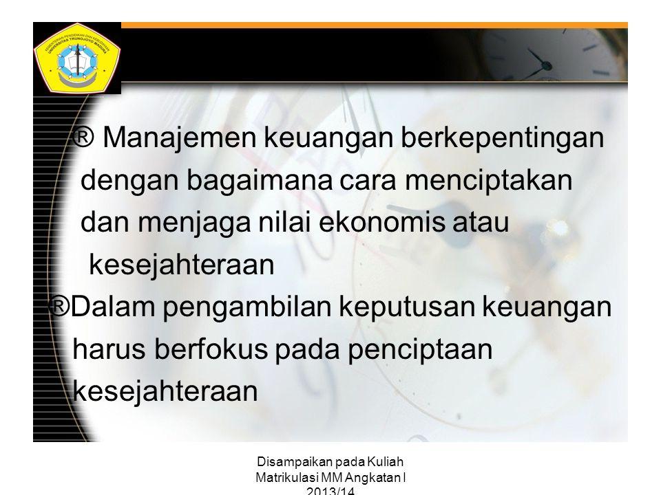 Disampaikan pada Kuliah Matrikulasi MM Angkatan I 2013/14 ® Manajemen keuangan berkepentingan dengan bagaimana cara menciptakan dan menjaga nilai ekon