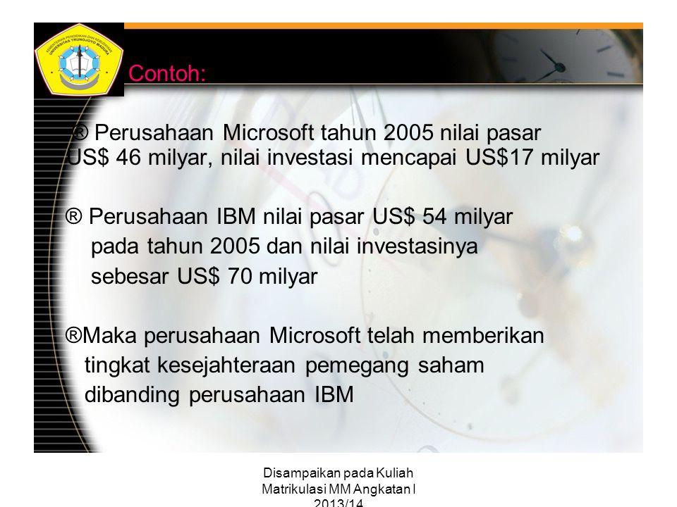 Disampaikan pada Kuliah Matrikulasi MM Angkatan I 2013/14 Contoh: ® Perusahaan Microsoft tahun 2005 nilai pasar US$ 46 milyar, nilai investasi mencapa