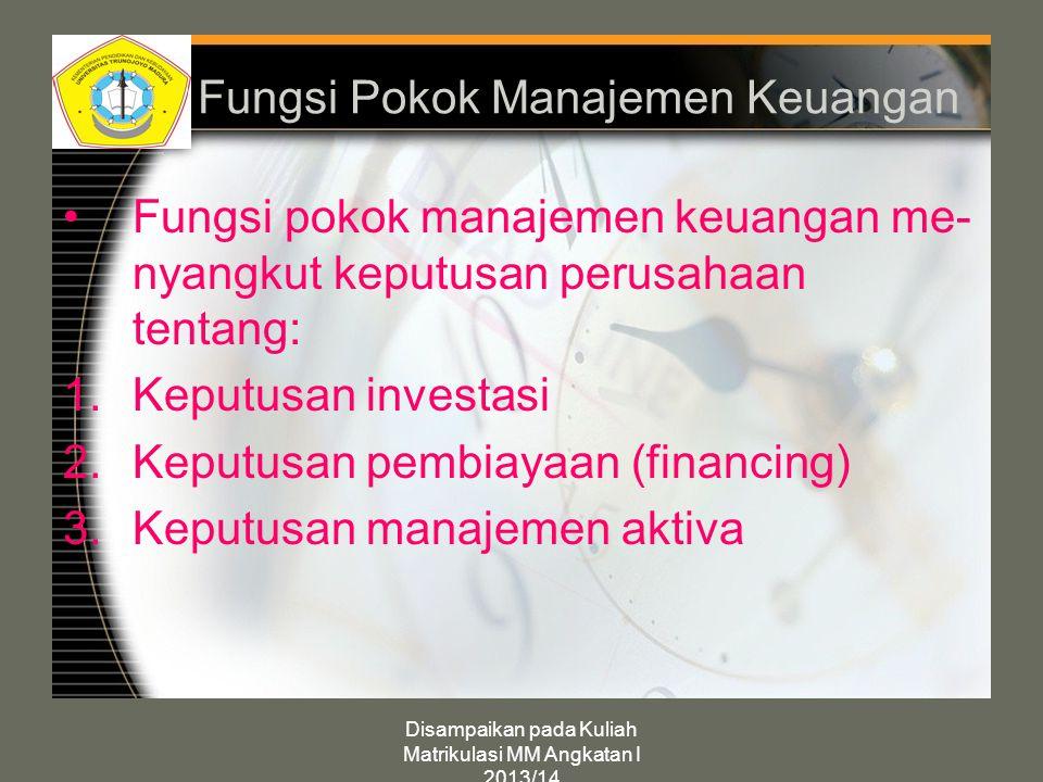 Disampaikan pada Kuliah Matrikulasi MM Angkatan I 2013/14 Fungsi Pokok Manajemen Keuangan Fungsi pokok manajemen keuangan me- nyangkut keputusan perus