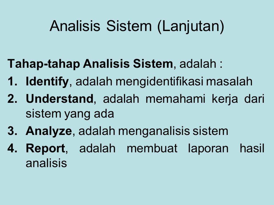 Analisis Sistem (Lanjutan) Tahap-tahap Analisis Sistem, adalah : 1.Identify, adalah mengidentifikasi masalah 2.Understand, adalah memahami kerja dari sistem yang ada 3.Analyze, adalah menganalisis sistem 4.Report, adalah membuat laporan hasil analisis