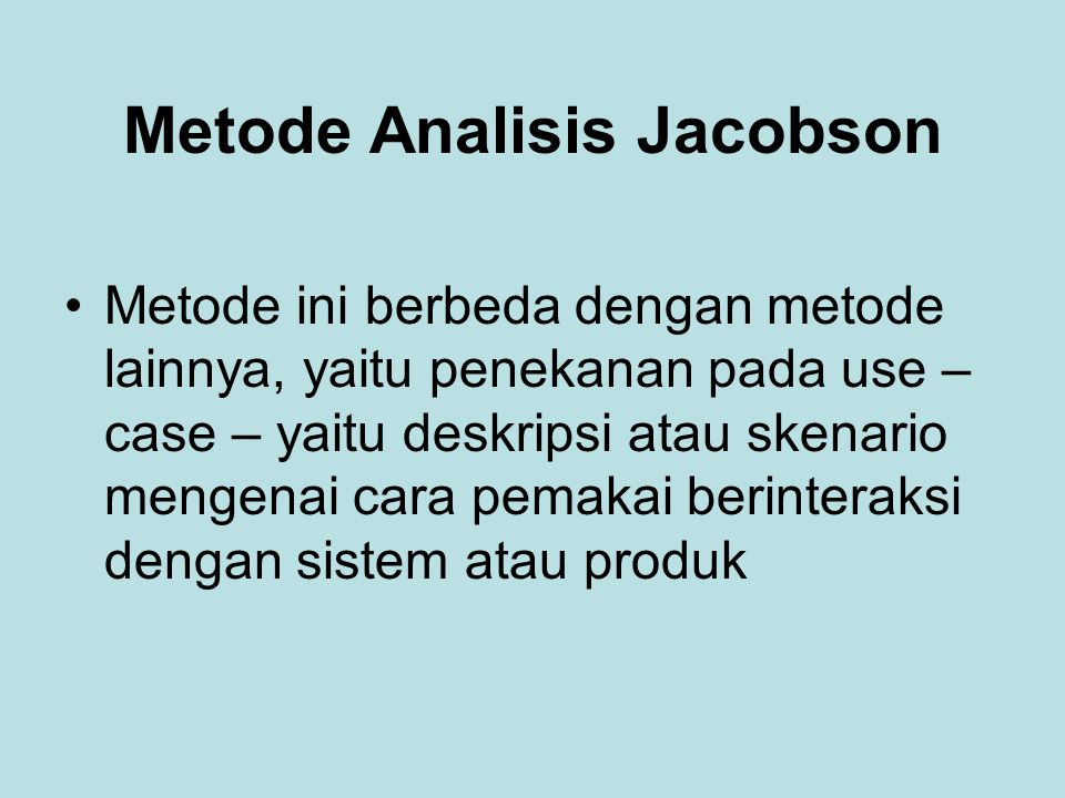 Metode Analisis Jacobson Metode ini berbeda dengan metode lainnya, yaitu penekanan pada use – case – yaitu deskripsi atau skenario mengenai cara pemakai berinteraksi dengan sistem atau produk