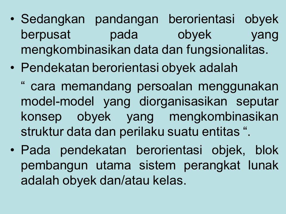 Sedangkan pandangan berorientasi obyek berpusat pada obyek yang mengkombinasikan data dan fungsionalitas.