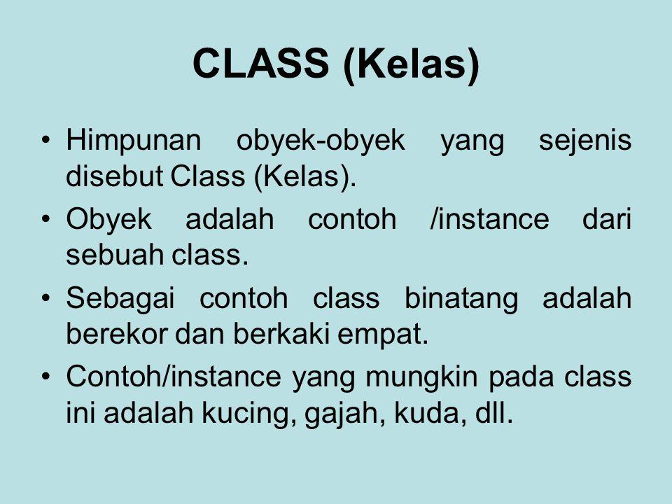 CLASS (Kelas) Himpunan obyek-obyek yang sejenis disebut Class (Kelas). Obyek adalah contoh /instance dari sebuah class. Sebagai contoh class binatang
