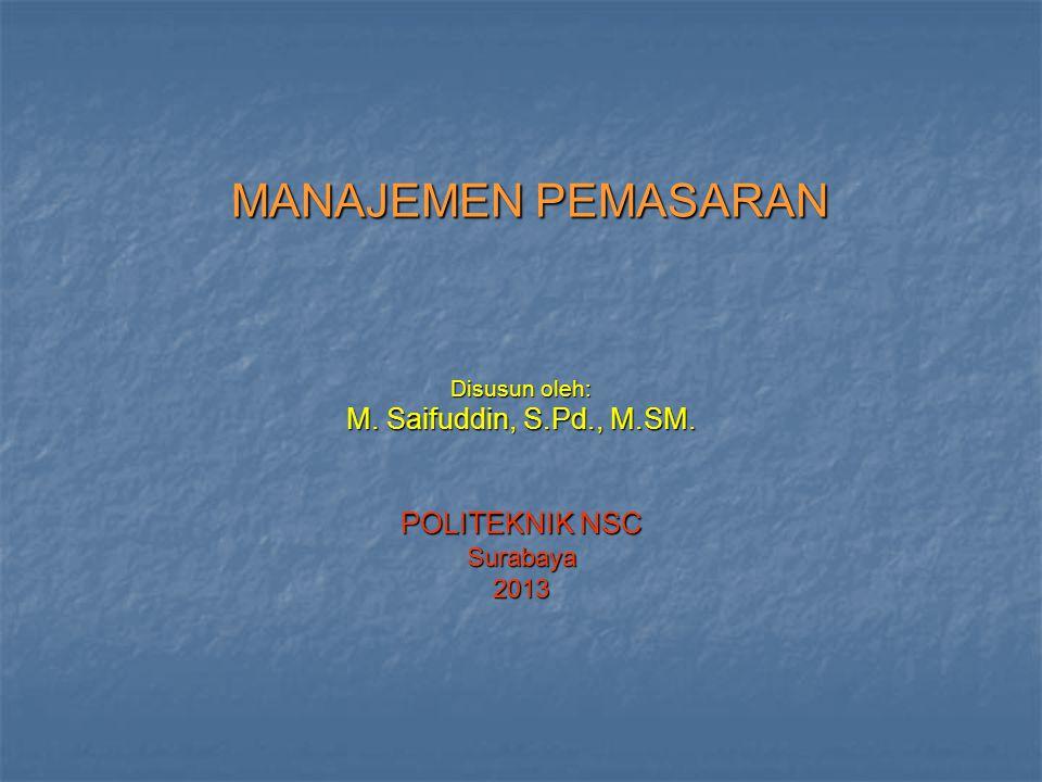 MANAJEMEN PEMASARAN Disusun oleh: M. Saifuddin, S.Pd., M.SM. POLITEKNIK NSC Surabaya2013
