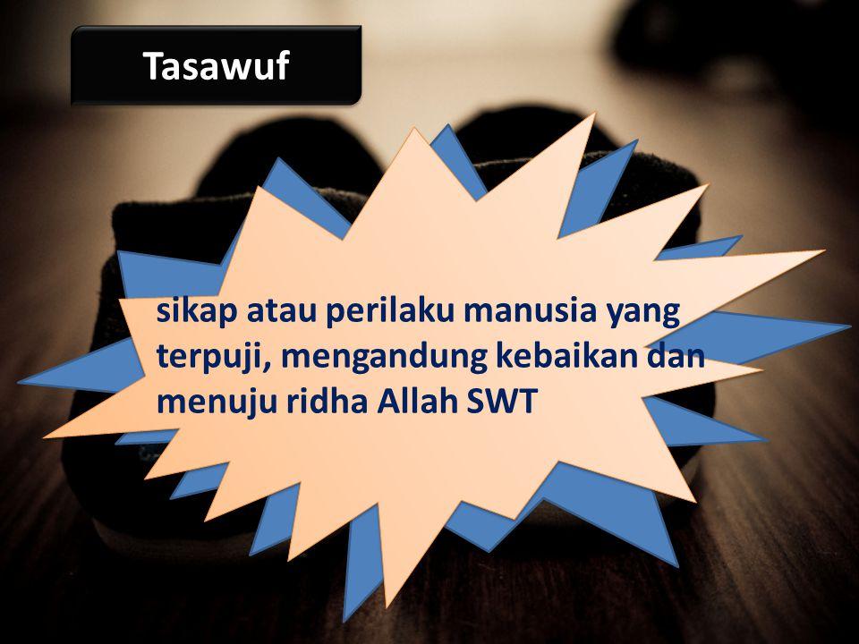 Tasawuf sikap atau perilaku manusia yang terpuji, mengandung kebaikan dan menuju ridha Allah SWT
