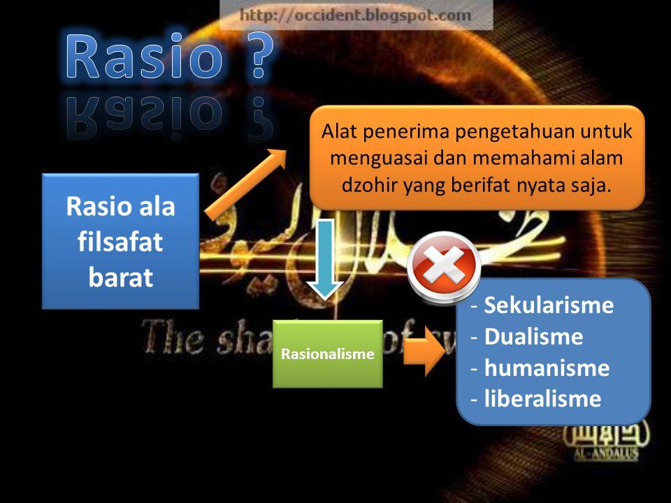 Rasio ala filsafat barat - Sekularisme - Dualisme - humanisme - liberalisme Rasionalisme Alat penerima pengetahuan untuk menguasai dan memahami alam dzohir yang berifat nyata saja.
